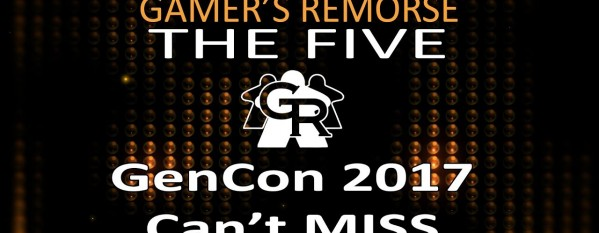 Gamers Remorse Episode 144: GenCon 2017 Can't Miss! [The Five]